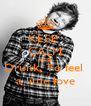 KEEP  CALM AND Drunk, To feel  a little love - Personalised Poster A4 size