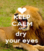 KEEP CALM AND dry  your eyes - Personalised Poster A4 size