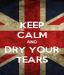 KEEP CALM AND DRY YOUR TEARS - Personalised Poster A4 size
