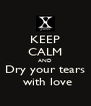 KEEP CALM AND Dry your tears  with love - Personalised Poster A4 size