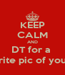 KEEP CALM AND DT for a  TBH, favorite pic of you, and rate - Personalised Poster A4 size