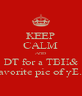 KEEP CALM AND DT for a TBH& my favorite pic of yE.Mou - Personalised Poster A4 size