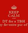 KEEP CALM AND DT for a TBH & my favorite pic of you - Personalised Poster A4 size