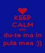 KEEP CALM AND du-te ma in pula mea :)) - Personalised Poster A4 size