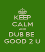KEEP CALM AND DUB BE  GOOD 2 U - Personalised Poster A4 size