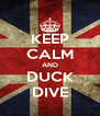 KEEP CALM AND DUCK DIVE - Personalised Poster A4 size