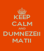 KEEP CALM AND DUMNEZEII MATII - Personalised Poster A4 size