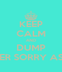 KEEP CALM AND DUMP HER SORRY ASS - Personalised Poster A4 size