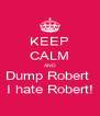 KEEP CALM AND Dump Robert  I hate Robert! - Personalised Poster A4 size