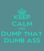 KEEP CALM AND DUMP THAT DUMB ASS - Personalised Poster A4 size