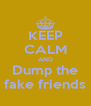 KEEP CALM AND Dump the fake friends - Personalised Poster A4 size