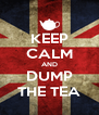 KEEP CALM AND DUMP THE TEA - Personalised Poster A4 size
