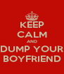 KEEP CALM AND DUMP YOUR BOYFRIEND - Personalised Poster A4 size