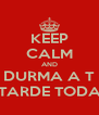 KEEP CALM AND DURMA A T TARDE TODA - Personalised Poster A4 size