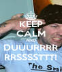 KEEP CALM AND DUUURRRR RRSSSSTTT! - Personalised Poster A4 size