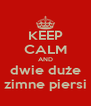 KEEP CALM AND dwie duże zimne piersi - Personalised Poster A4 size