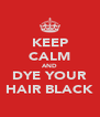 KEEP CALM AND DYE YOUR HAIR BLACK - Personalised Poster A4 size