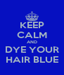 KEEP CALM AND DYE YOUR HAIR BLUE - Personalised Poster A4 size