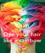 Keep Calm AND Dye your hair like a rainbow - Personalised Poster A4 size