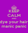 KEEP CALM AND dye your hair manic panic - Personalised Poster A4 size