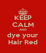 KEEP CALM AND dye your Hair Red - Personalised Poster A4 size