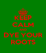 KEEP CALM AND DYE YOUR ROOTS - Personalised Poster A4 size
