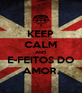 KEEP CALM AND E-FEITOS DO AMOR. - Personalised Poster A4 size