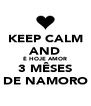 KEEP CALM AND É HOJE AMOR 3 MÊSES DE NAMORO - Personalised Poster A4 size