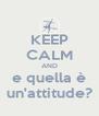 KEEP CALM AND e quella è un'attitude? - Personalised Poster A4 size