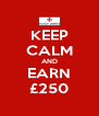 KEEP CALM AND EARN £250 - Personalised Poster A4 size