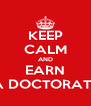 KEEP CALM AND EARN A DOCTORATE - Personalised Poster A4 size