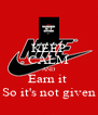 KEEP CALM AND Earn it  So it's not given - Personalised Poster A4 size