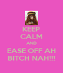 KEEP CALM AND EASE OFF AH BITCH NAH!!! - Personalised Poster A4 size