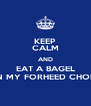 KEEP CALM AND EAT A BAGEL IN MY FORHEED CHOP - Personalised Poster A4 size