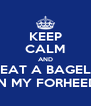 KEEP CALM AND EAT A BAGEL IN MY FORHEED - Personalised Poster A4 size