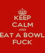 KEEP CALM AND EAT A BOWL FUCK - Personalised Poster A4 size