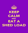 KEEP CALM AND EAT A SHED LOAD - Personalised Poster A4 size