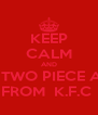 KEEP CALM AND EAT AH TWO PIECE AN FRIES FROM  K.F.C  - Personalised Poster A4 size