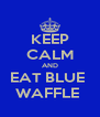 KEEP CALM AND EAT BLUE  WAFFLE  - Personalised Poster A4 size