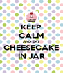 KEEP CALM AND EAT CHEESECAKE IN JAR - Personalised Poster A4 size