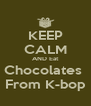 KEEP CALM AND Eat Chocolates  From K-bop - Personalised Poster A4 size