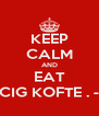 KEEP CALM AND EAT CIG KOFTE . - - Personalised Poster A4 size