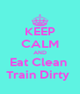 KEEP CALM AND Eat Clean  Train Dirty  - Personalised Poster A4 size