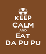 KEEP CALM AND EAT DA PU PU - Personalised Poster A4 size