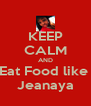 KEEP CALM AND Eat Food like  Jeanaya - Personalised Poster A4 size