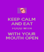 KEEP CALM AND EAT FOOD WITH WITH YOUR MOUTH OPEN - Personalised Poster A4 size