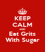 KEEP CALM AND Eat Grits With Sugar - Personalised Poster A4 size