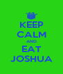 KEEP CALM AND EAT JOSHUA - Personalised Poster A4 size