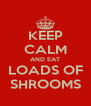 KEEP CALM AND EAT LOADS OF SHROOMS - Personalised Poster A4 size