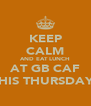 KEEP CALM AND EAT LUNCH AT GB CAF THIS THURSDAY! - Personalised Poster A4 size